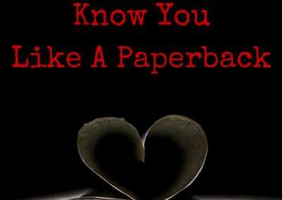 Know You Like a Paperback